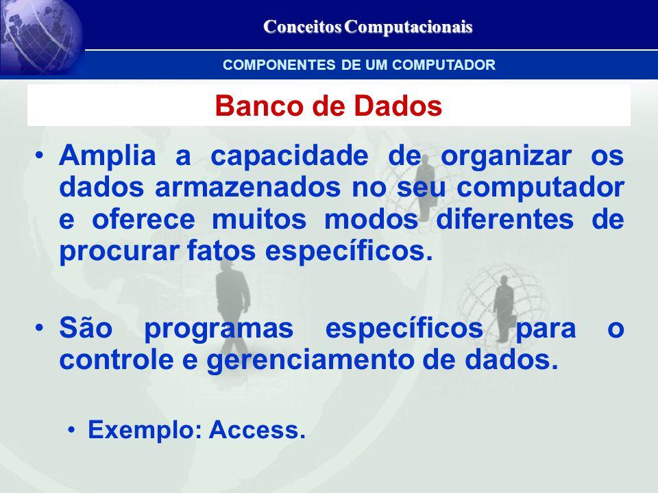 Conceitos Computacionais Banco de Dados Amplia a capacidade de organizar os dados armazenados no seu computador e oferece muitos modos diferentes de procurar fatos específicos.