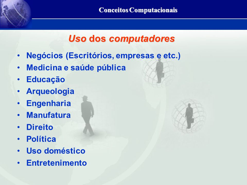 Uso dos computadores Negócios (Escritórios, empresas e etc.) Medicina e saúde pública Educação Arqueologia Engenharia Manufatura Direito Política Uso doméstico Entretenimento