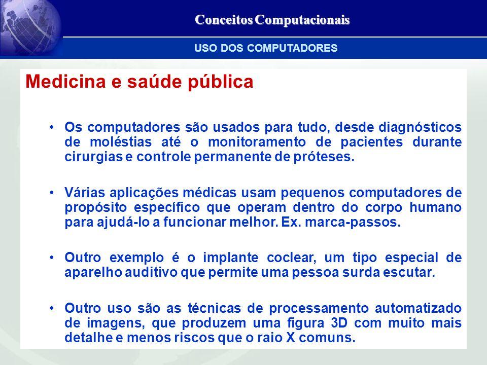 Conceitos Computacionais Medicina e saúde pública Os computadores são usados para tudo, desde diagnósticos de moléstias até o monitoramento de pacientes durante cirurgias e controle permanente de próteses.