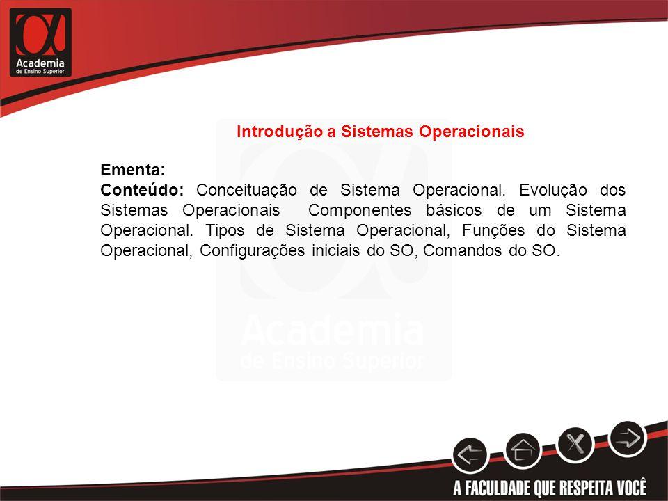 Introdução a Sistemas Operacionais Ementa: Conteúdo: Conceituação de Sistema Operacional. Evolução dos Sistemas Operacionais Componentes básicos de um