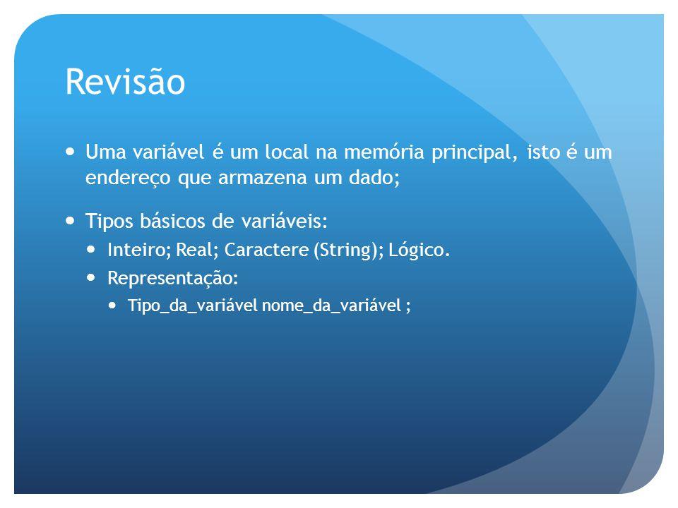 Revisão Uma variável é um local na memória principal, isto é um endereço que armazena um dado; Tipos básicos de variáveis: Inteiro; Real; Caractere (S
