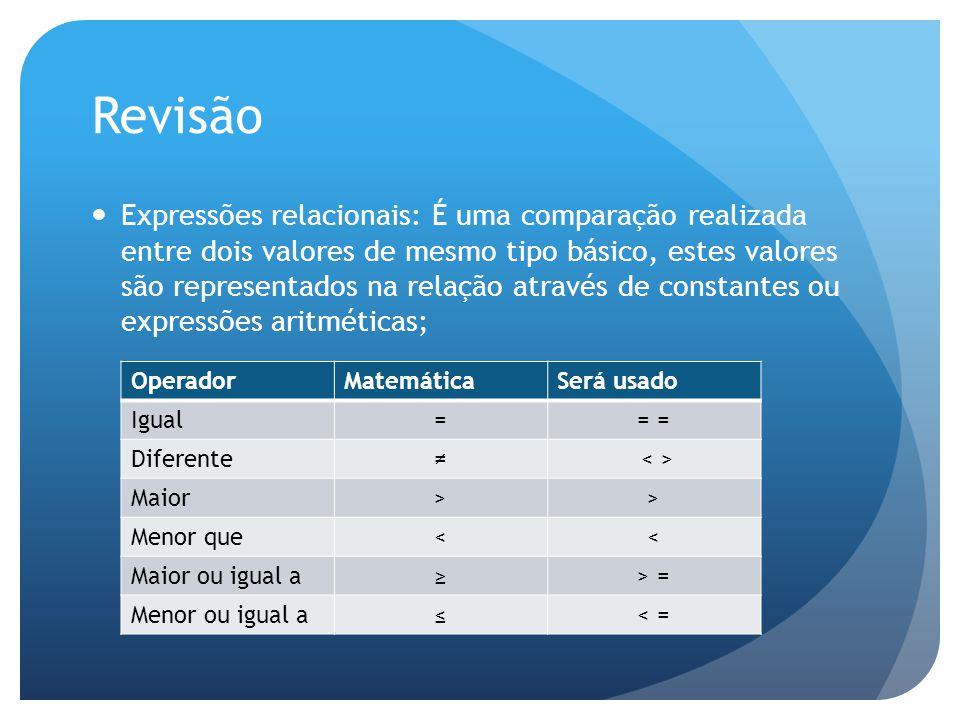 Revisão Expressões relacionais: É uma comparação realizada entre dois valores de mesmo tipo básico, estes valores são representados na relação através