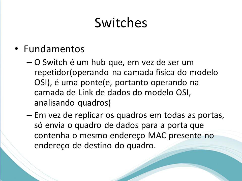 Fundamentos – O Switch é um hub que, em vez de ser um repetidor(operando na camada física do modelo OSI), é uma ponte(e, portanto operando na camada de Link de dados do modelo OSI, analisando quadros) – Em vez de replicar os quadros em todas as portas, só envia o quadro de dados para a porta que contenha o mesmo endereço MAC presente no endereço de destino do quadro.