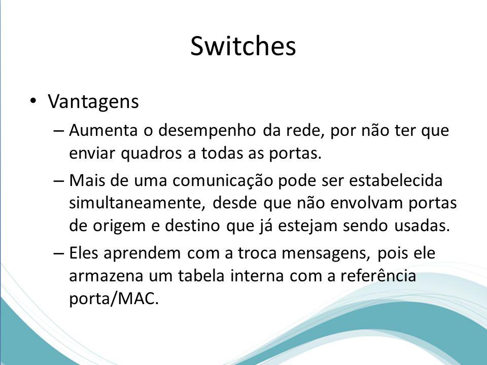 Switches Vantagens – Aumenta o desempenho da rede, por não ter que enviar quadros a todas as portas. – Mais de uma comunicação pode ser estabelecida s