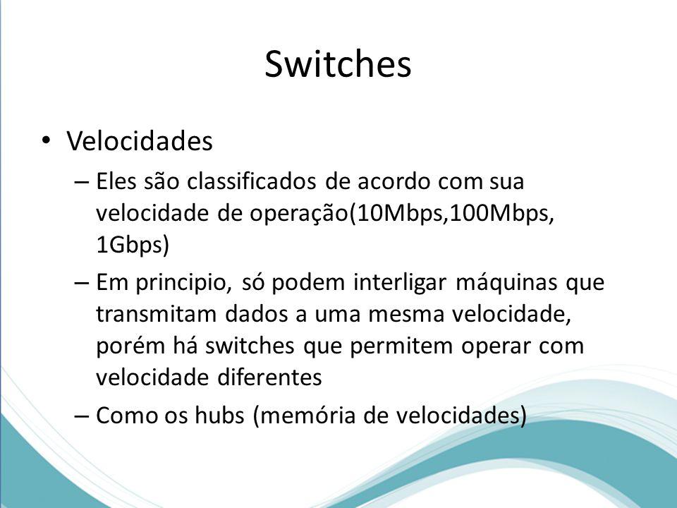 Switches Velocidades – Eles são classificados de acordo com sua velocidade de operação(10Mbps,100Mbps, 1Gbps) – Em principio, só podem interligar máquinas que transmitam dados a uma mesma velocidade, porém há switches que permitem operar com velocidade diferentes – Como os hubs (memória de velocidades)