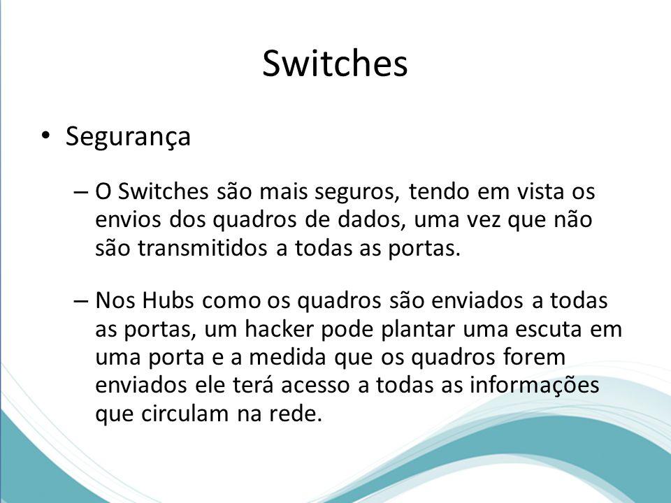 Switches Segurança – O Switches são mais seguros, tendo em vista os envios dos quadros de dados, uma vez que não são transmitidos a todas as portas.