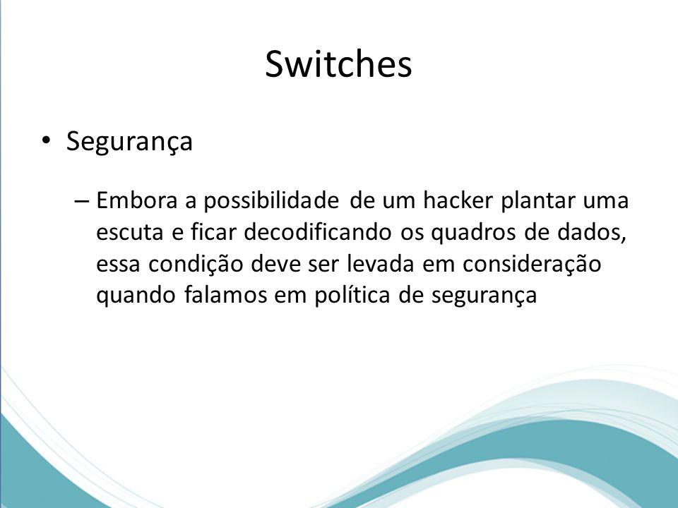 Switches Segurança – Embora a possibilidade de um hacker plantar uma escuta e ficar decodificando os quadros de dados, essa condição deve ser levada em consideração quando falamos em política de segurança