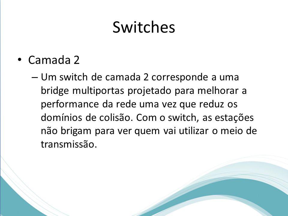 Switches Camada 2 – Um switch de camada 2 corresponde a uma bridge multiportas projetado para melhorar a performance da rede uma vez que reduz os domínios de colisão.