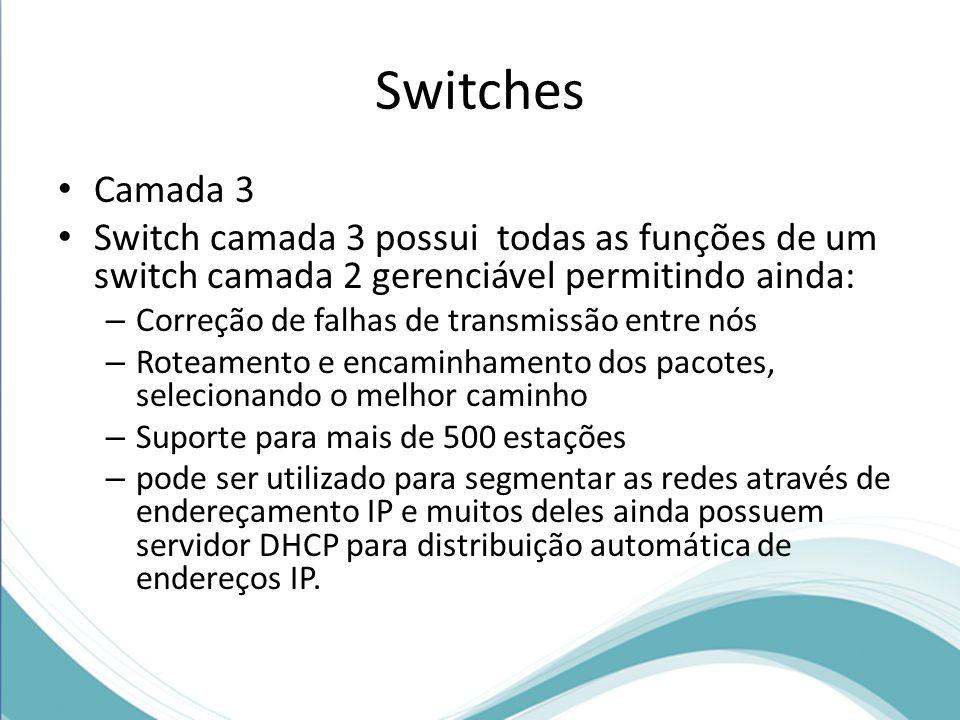 Switches Camada 3 Switch camada 3 possui todas as funções de um switch camada 2 gerenciável permitindo ainda: – Correção de falhas de transmissão entre nós – Roteamento e encaminhamento dos pacotes, selecionando o melhor caminho – Suporte para mais de 500 estações – pode ser utilizado para segmentar as redes através de endereçamento IP e muitos deles ainda possuem servidor DHCP para distribuição automática de endereços IP.