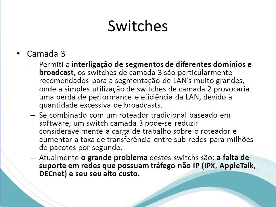Switches Camada 3 – Permiti a interligação de segmentos de diferentes domínios e broadcast, os switches de camada 3 são particularmente recomendados para a segmentação de LANs muito grandes, onde a simples utilização de switches de camada 2 provocaria uma perda de performance e eficiência da LAN, devido à quantidade excessiva de broadcasts.
