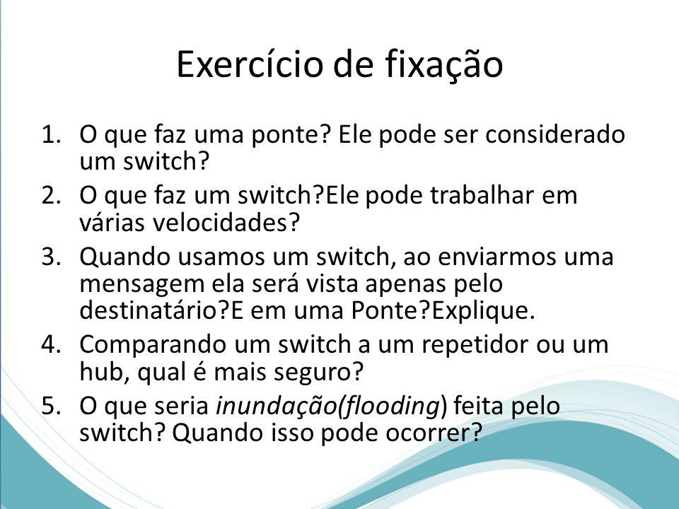 Exercício de fixação 1.O que faz uma ponte? Ele pode ser considerado um switch? 2.O que faz um switch?Ele pode trabalhar em várias velocidades? 3.Quan