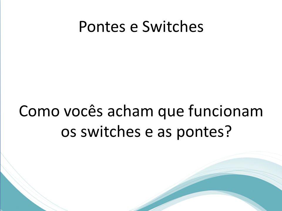 Pontes e Switches Como vocês acham que funcionam os switches e as pontes?