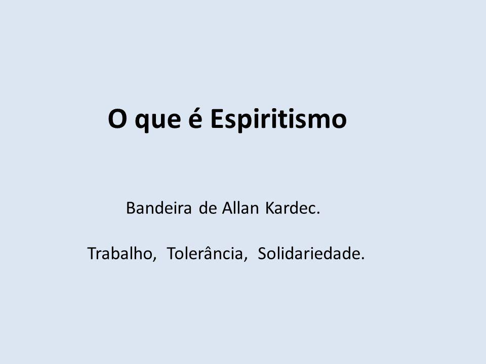 O que é Espiritismo Bandeira de Allan Kardec. Trabalho, Tolerância, Solidariedade.