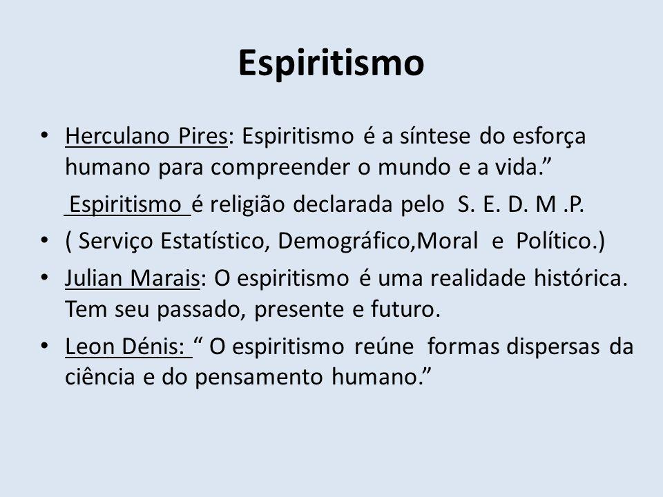 Espiritismo Herculano Pires: Espiritismo é a síntese do esforça humano para compreender o mundo e a vida. Espiritismo é religião declarada pelo S. E.