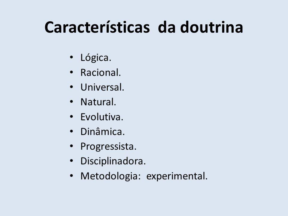 Características da doutrina Lógica. Racional. Universal. Natural. Evolutiva. Dinâmica. Progressista. Disciplinadora. Metodologia: experimental.