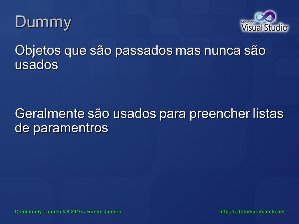 Community Launch VS 2010 – Rio de Janeiro http://rj.dotnetarchitects.net Dummy Objetos que são passados mas nunca são usados Geralmente são usados para preencher listas de paramentros