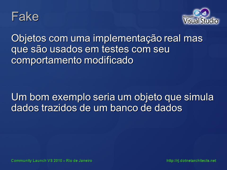 Community Launch VS 2010 – Rio de Janeiro http://rj.dotnetarchitects.net Fake Objetos com uma implementação real mas que são usados em testes com seu comportamento modificado Um bom exemplo seria um objeto que simula dados trazidos de um banco de dados