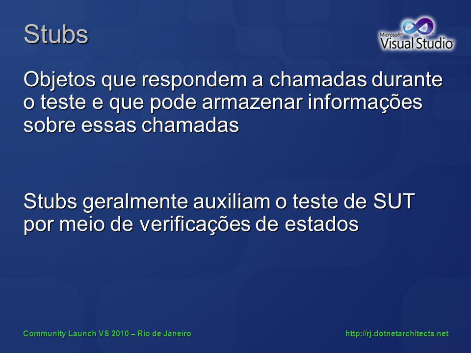 Community Launch VS 2010 – Rio de Janeiro http://rj.dotnetarchitects.net Stubs Objetos que respondem a chamadas durante o teste e que pode armazenar informações sobre essas chamadas Stubs geralmente auxiliam o teste de SUT por meio de verificações de estados