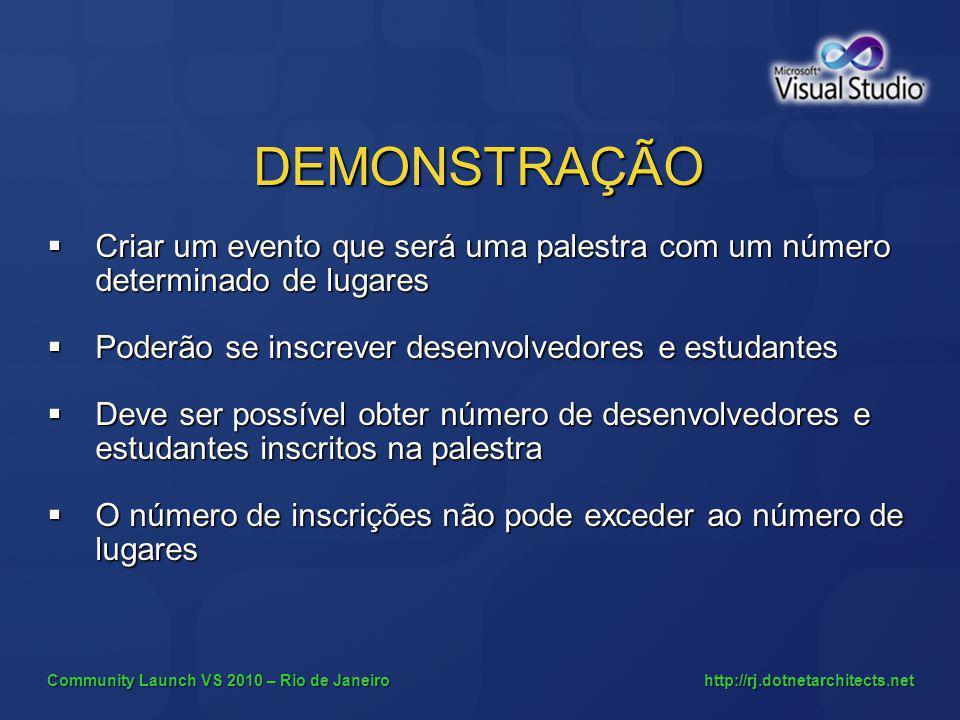 Community Launch VS 2010 – Rio de Janeiro http://rj.dotnetarchitects.net DEMONSTRAÇÃO Criar um evento que será uma palestra com um número determinado de lugares Criar um evento que será uma palestra com um número determinado de lugares Poderão se inscrever desenvolvedores e estudantes Poderão se inscrever desenvolvedores e estudantes Deve ser possível obter número de desenvolvedores e estudantes inscritos na palestra Deve ser possível obter número de desenvolvedores e estudantes inscritos na palestra O número de inscrições não pode exceder ao número de lugares O número de inscrições não pode exceder ao número de lugares