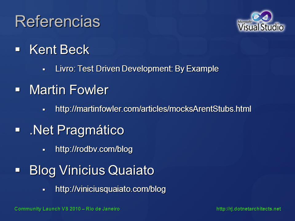 Community Launch VS 2010 – Rio de Janeiro http://rj.dotnetarchitects.net Referencias Kent Beck Kent Beck Livro: Test Driven Development: By Example Livro: Test Driven Development: By Example Martin Fowler Martin Fowler http://martinfowler.com/articles/mocksArentStubs.html http://martinfowler.com/articles/mocksArentStubs.html.Net Pragmático.Net Pragmático http://rodbv.com/blog http://rodbv.com/blog Blog Vinicius Quaiato Blog Vinicius Quaiato http://viniciusquaiato.com/blog http://viniciusquaiato.com/blog