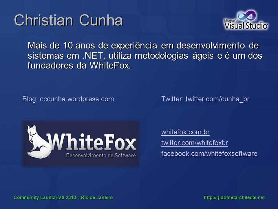 Community Launch VS 2010 – Rio de Janeiro http://rj.dotnetarchitects.net Christian Cunha Mais de 10 anos de experiência em desenvolvimento de sistemas em.NET, utiliza metodologias ágeis e é um dos fundadores da WhiteFox.