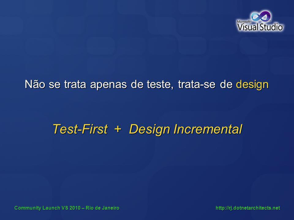 Community Launch VS 2010 – Rio de Janeiro http://rj.dotnetarchitects.net Não se trata apenas de teste, trata-se de design Test-First + Design Incremen