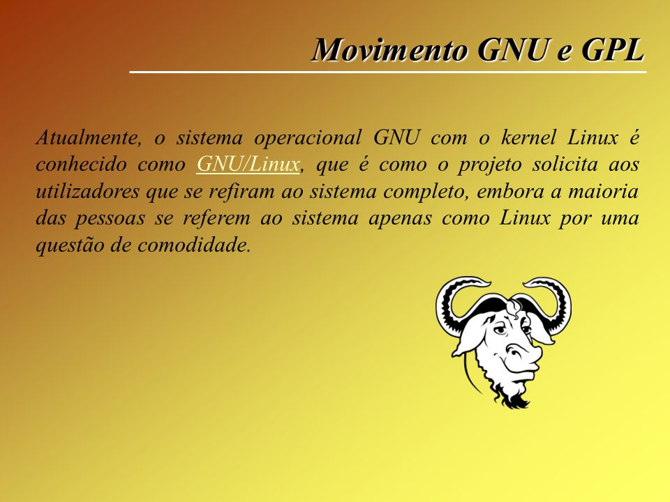 Movimento GNU e GPL Atualmente, o sistema operacional GNU com o kernel Linux é conhecido como GNU/Linux, que é como o projeto solicita aos utilizadore
