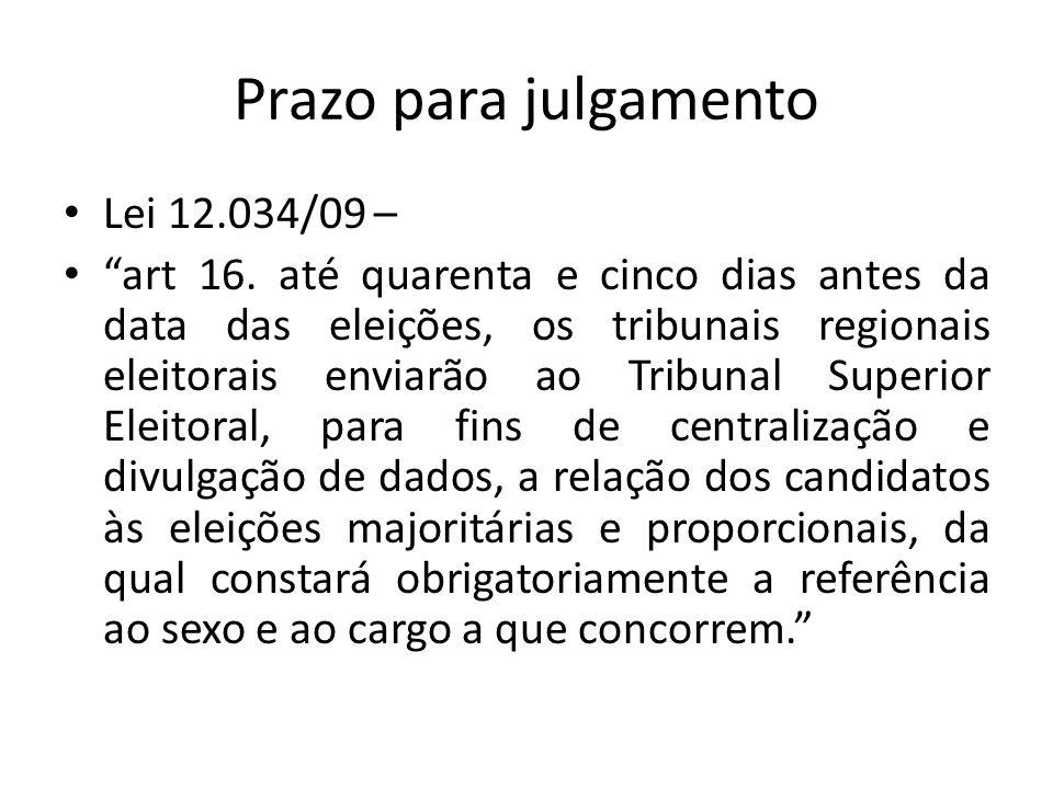 Prazo para julgamento Lei 12.034/09 – art 16. até quarenta e cinco dias antes da data das eleições, os tribunais regionais eleitorais enviarão ao Trib