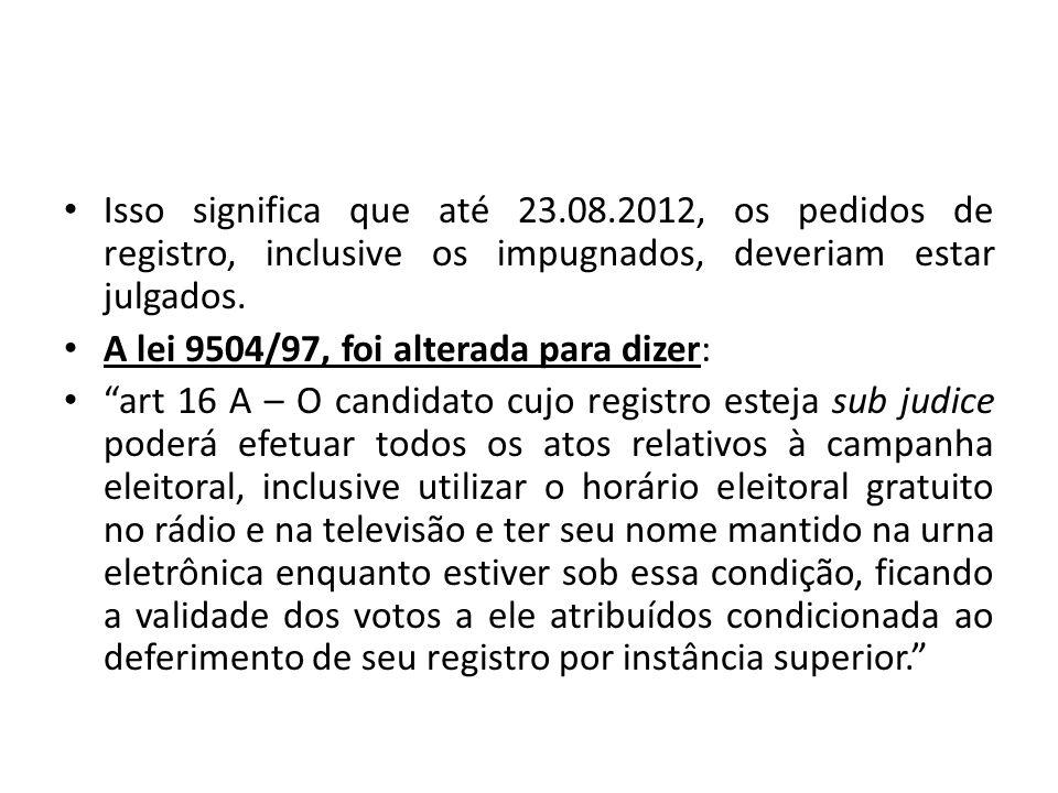 Isso significa que até 23.08.2012, os pedidos de registro, inclusive os impugnados, deveriam estar julgados. A lei 9504/97, foi alterada para dizer: a