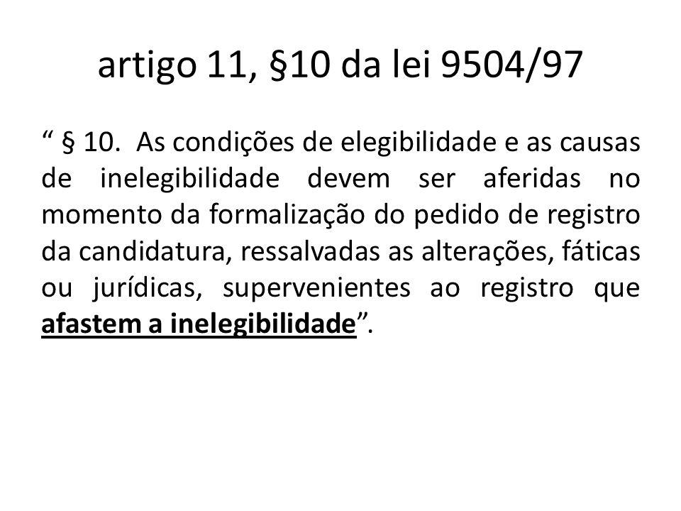 artigo 11, §10 da lei 9504/97 § 10. As condições de elegibilidade e as causas de inelegibilidade devem ser aferidas no momento da formalização do pedi