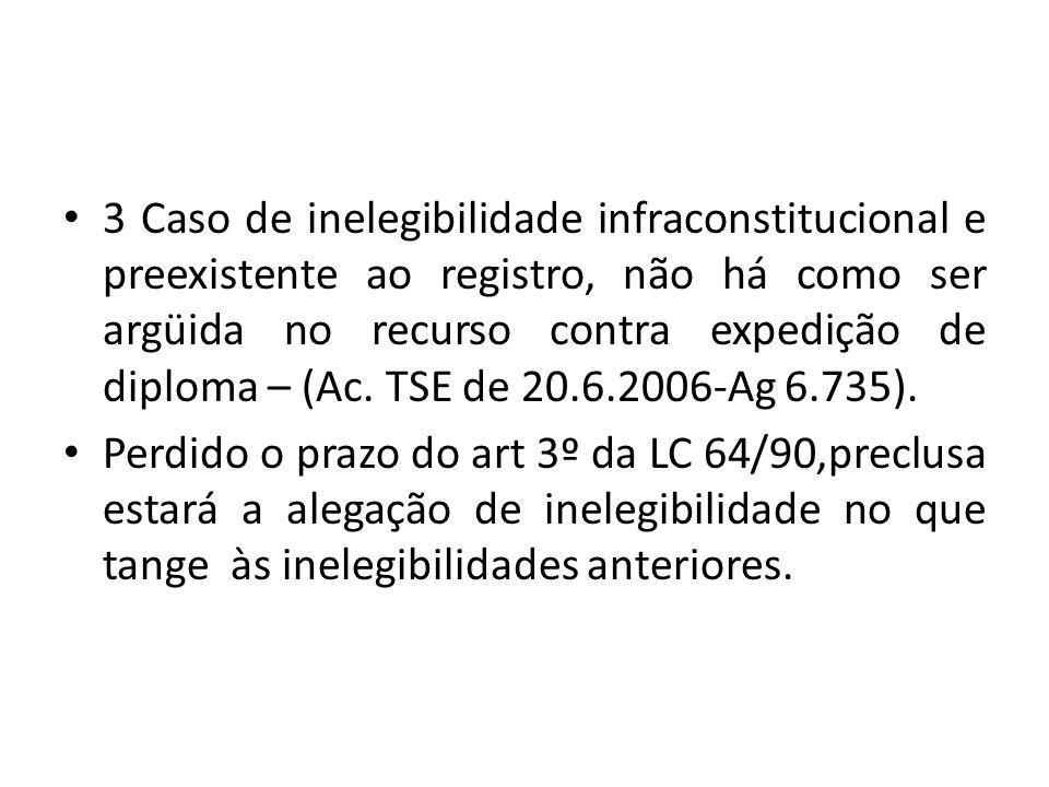 3 Caso de inelegibilidade infraconstitucional e preexistente ao registro, não há como ser argüida no recurso contra expedição de diploma – (Ac. TSE de
