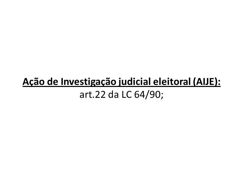 Ação de Investigação judicial eleitoral (AIJE): art.22 da LC 64/90;