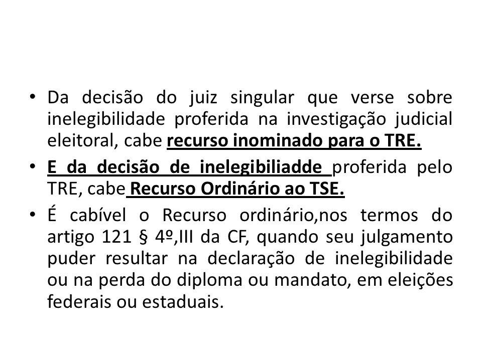 Da decisão do juiz singular que verse sobre inelegibilidade proferida na investigação judicial eleitoral, cabe recurso inominado para o TRE. E da deci
