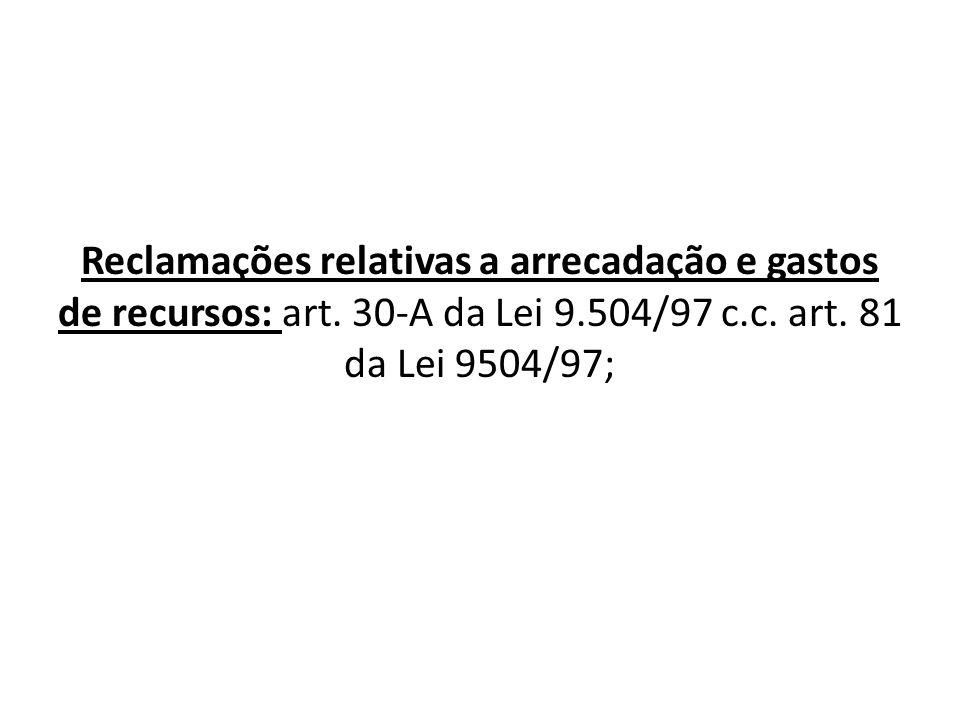 Reclamações relativas a arrecadação e gastos de recursos: art. 30-A da Lei 9.504/97 c.c. art. 81 da Lei 9504/97;