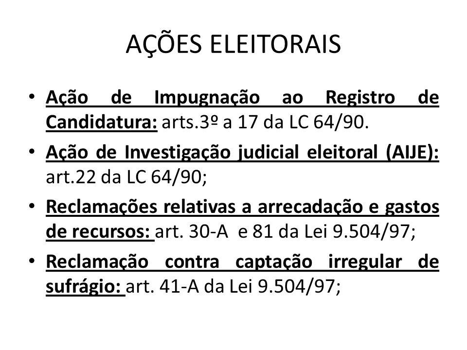 AÇÕES ELEITORAIS Ação de Impugnação ao Registro de Candidatura: arts.3º a 17 da LC 64/90. Ação de Investigação judicial eleitoral (AIJE): art.22 da LC