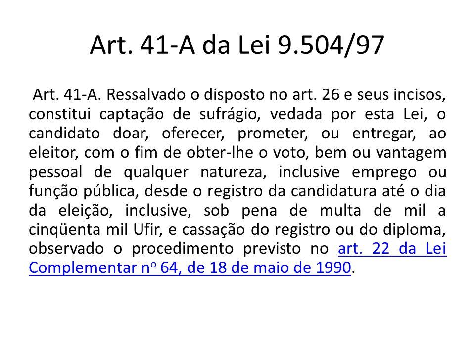 Art. 41-A da Lei 9.504/97 Art. 41-A. Ressalvado o disposto no art. 26 e seus incisos, constitui captação de sufrágio, vedada por esta Lei, o candidato