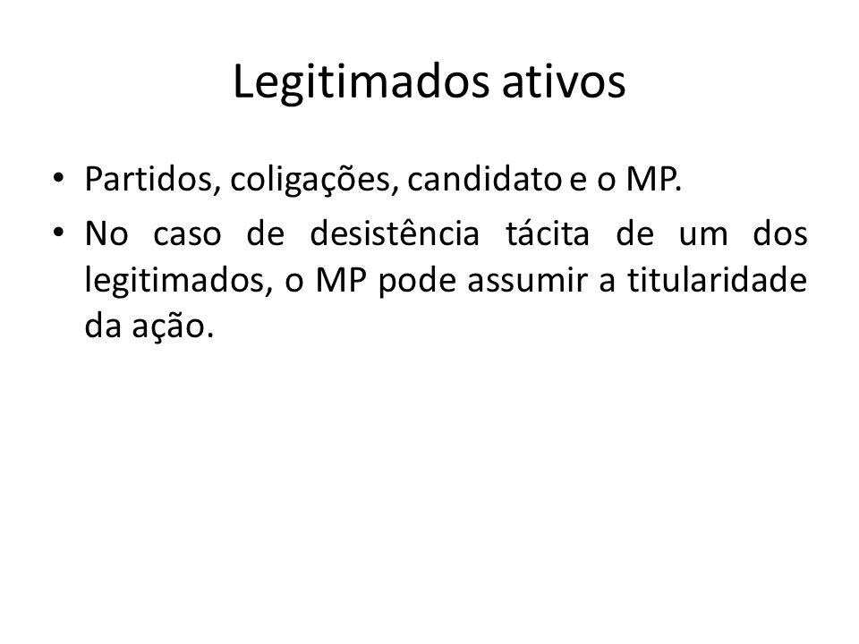 Legitimados ativos Partidos, coligações, candidato e o MP. No caso de desistência tácita de um dos legitimados, o MP pode assumir a titularidade da aç