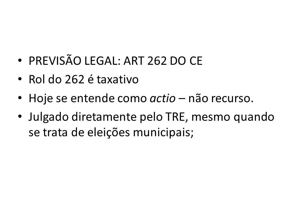 PREVISÃO LEGAL: ART 262 DO CE Rol do 262 é taxativo Hoje se entende como actio – não recurso. Julgado diretamente pelo TRE, mesmo quando se trata de e