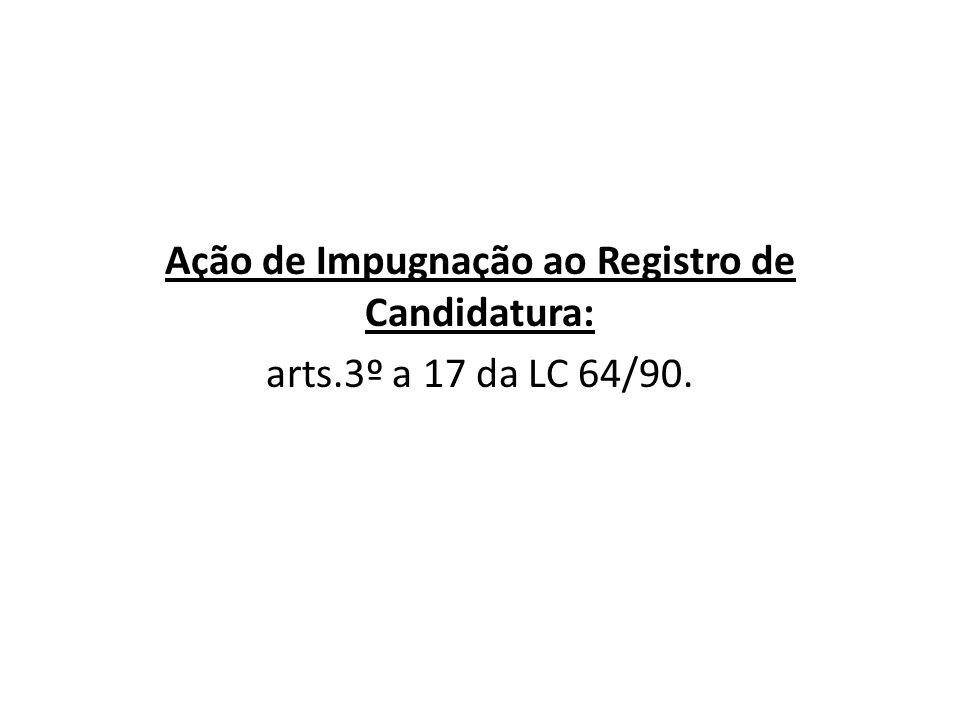 Ação de Impugnação ao Registro de Candidatura: arts.3º a 17 da LC 64/90.
