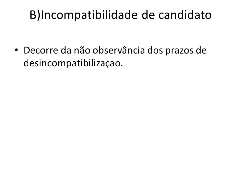 B)Incompatibilidade de candidato Decorre da não observância dos prazos de desincompatibilizaçao.