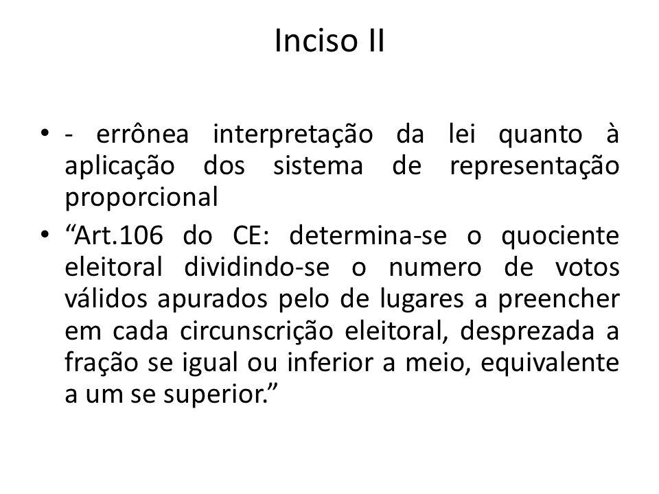 Inciso II - errônea interpretação da lei quanto à aplicação dos sistema de representação proporcional Art.106 do CE: determina-se o quociente eleitora