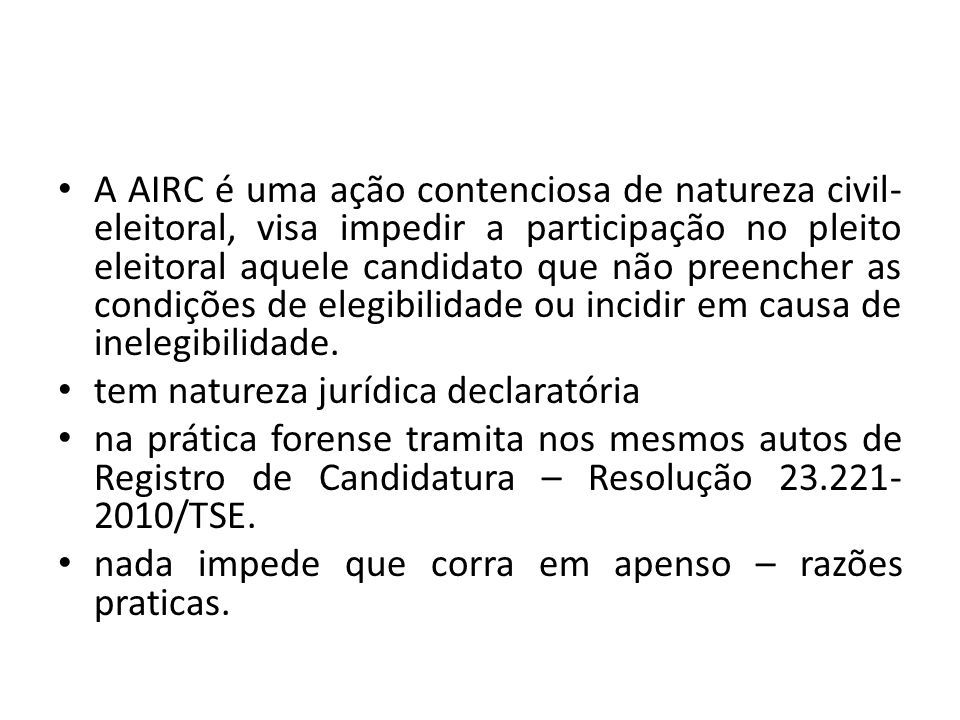 A AIRC é uma ação contenciosa de natureza civil- eleitoral, visa impedir a participação no pleito eleitoral aquele candidato que não preencher as cond