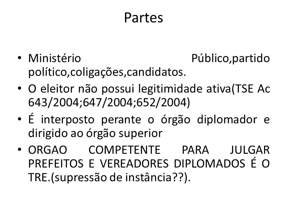 Partes Ministério Público,partido político,coligações,candidatos. O eleitor não possui legitimidade ativa(TSE Ac 643/2004;647/2004;652/2004) É interpo