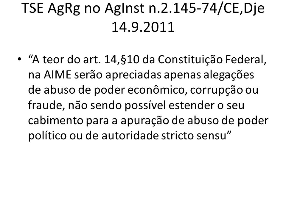 TSE AgRg no AgInst n.2.145-74/CE,Dje 14.9.2011 A teor do art. 14,§10 da Constituição Federal, na AIME serão apreciadas apenas alegações de abuso de po