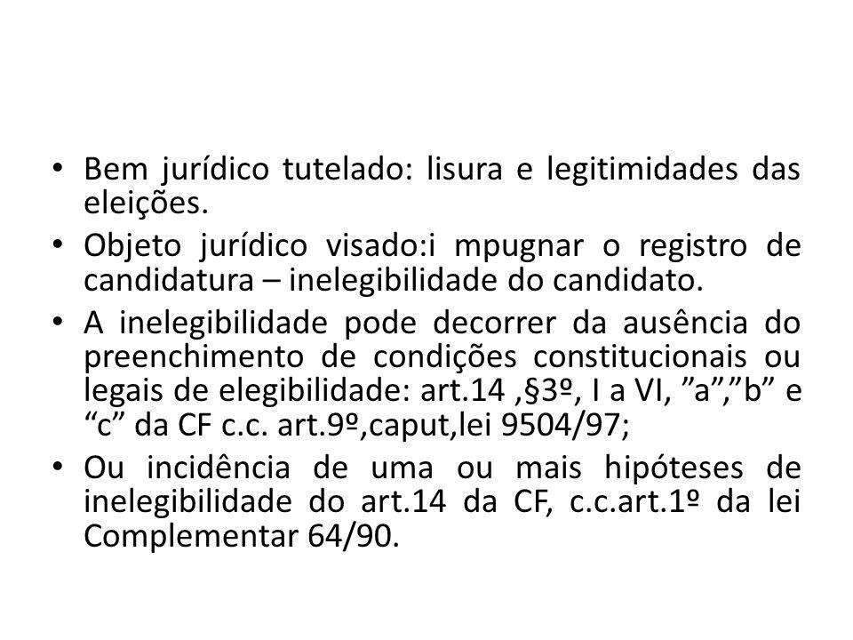 Bem jurídico tutelado: lisura e legitimidades das eleições. Objeto jurídico visado:i mpugnar o registro de candidatura – inelegibilidade do candidato.