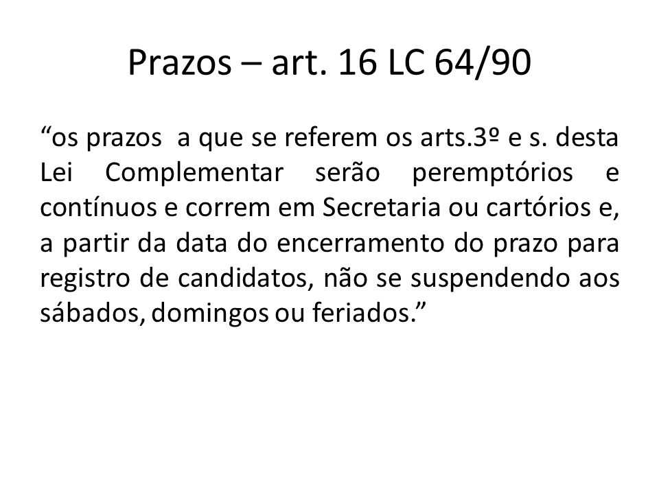 Prazos – art. 16 LC 64/90 os prazos a que se referem os arts.3º e s. desta Lei Complementar serão peremptórios e contínuos e correm em Secretaria ou c