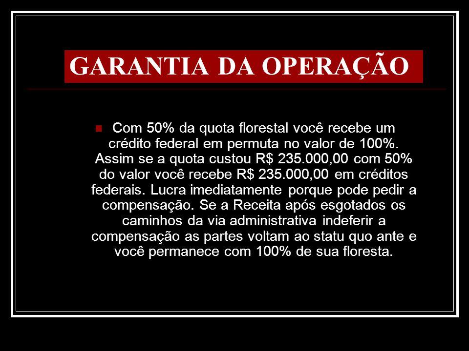 GARANTIA DA OPERAÇÃO Com 50% da quota florestal você recebe um crédito federal em permuta no valor de 100%. Assim se a quota custou R$ 235.000,00 com