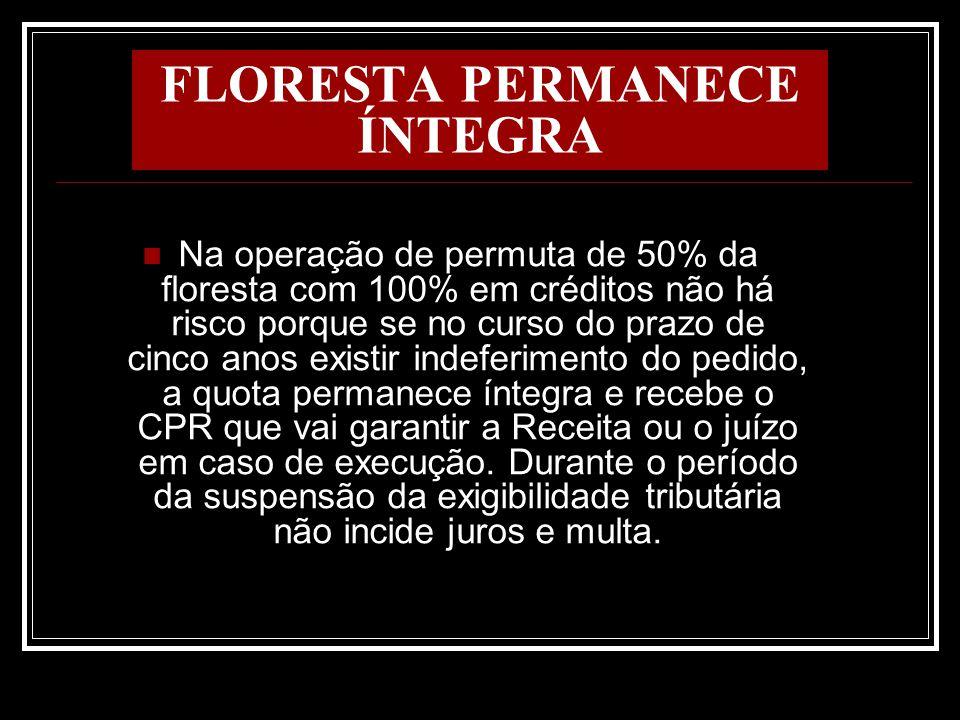 FLORESTA PERMANECE ÍNTEGRA Na operação de permuta de 50% da floresta com 100% em créditos não há risco porque se no curso do prazo de cinco anos exist