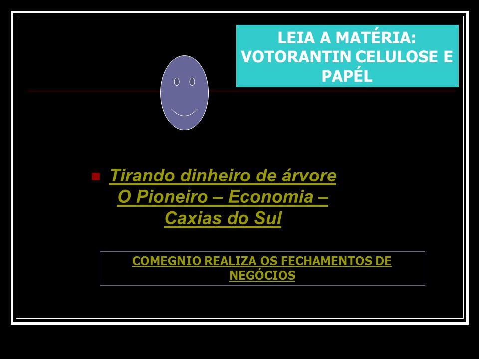 Tirando dinheiro de árvore O Pioneiro – Economia – Caxias do Sul LEIA A MATÉRIA: VOTORANTIN CELULOSE E PAPÉL COMEGNIO REALIZA OS FECHAMENTOS DE NEGÓCI