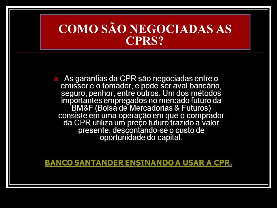 COMO SÃO NEGOCIADAS AS CPRS? As garantias da CPR são negociadas entre o emissor e o tomador, e pode ser aval bancário, seguro, penhor, entre outros. U